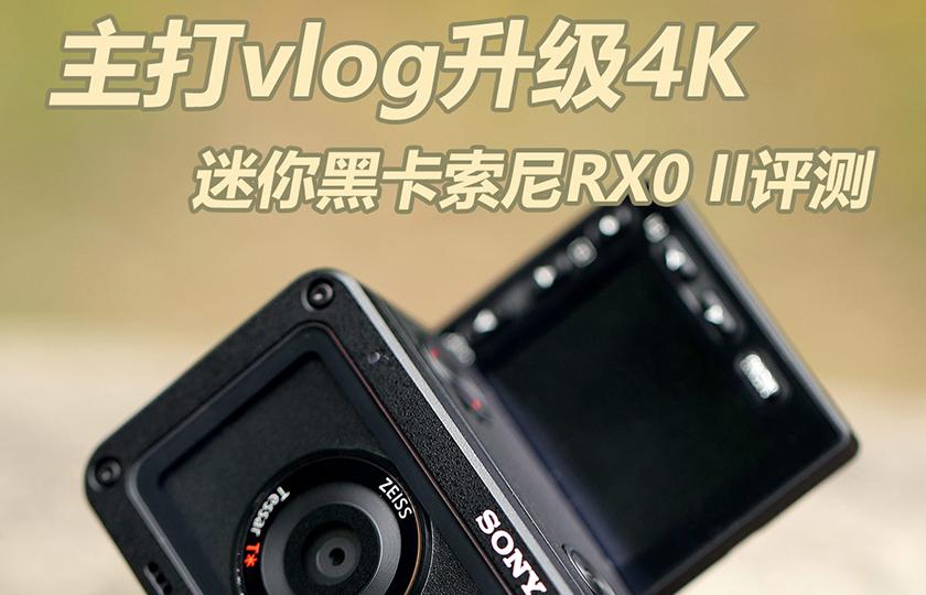 主打vlog升级4K 迷你黑卡索尼RX0 II评测